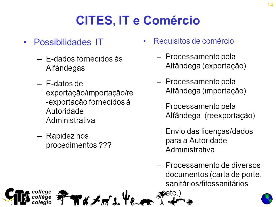 14 CITES, IT e Comércio Possibilidades IT –E-dados fornecidos às Alfândegas –E-datos de exportação/importação/re -exportação fornecidos à Autoridade Administrativa –Rapidez nos procedimentos ??.