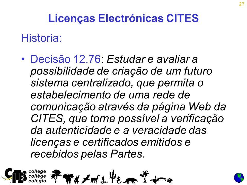 27 Licenças Electrónicas CITES Historia: Decisão 12.76: Estudar e avaliar a possibilidade de criação de um futuro sistema centralizado, que permita o estabelecimento de uma rede de comunicação através da página Web da CITES, que torne possível a verificação da autenticidade e a veracidade das licenças e certificados emitidos e recebidos pelas Partes.