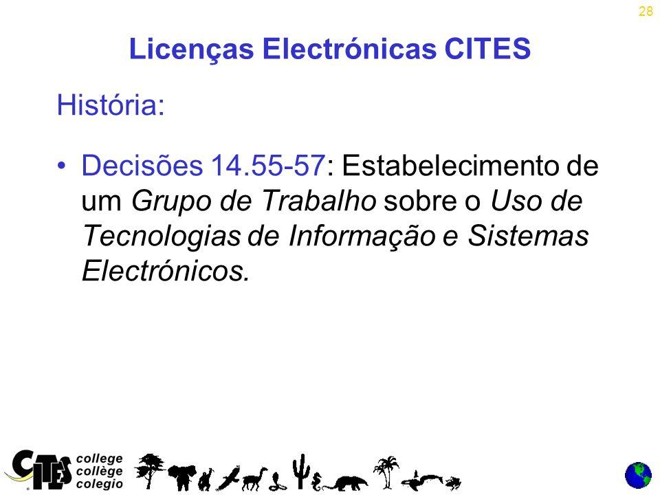 28 Licenças Electrónicas CITES História: Decisões 14.55-57: Estabelecimento de um Grupo de Trabalho sobre o Uso de Tecnologias de Informação e Sistemas Electrónicos.