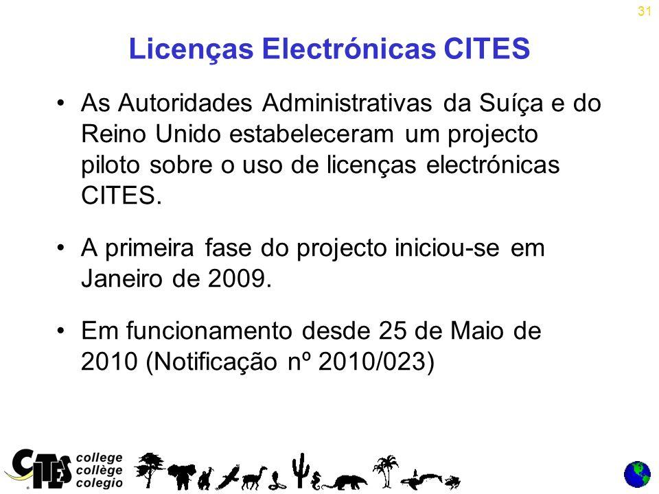 31 Licenças Electrónicas CITES As Autoridades Administrativas da Suíça e do Reino Unido estabeleceram um projecto piloto sobre o uso de licenças electrónicas CITES.
