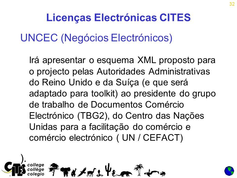 32 Licenças Electrónicas CITES UNCEC (Negócios Electrónicos) Irá apresentar o esquema XML proposto para o projecto pelas Autoridades Administrativas do Reino Unido e da Suíça (e que será adaptado para toolkit) ao presidente do grupo de trabalho de Documentos Comércio Electrónico (TBG2), do Centro das Nações Unidas para a facilitação do comércio e comércio electrónico ( UN / CEFACT) ).