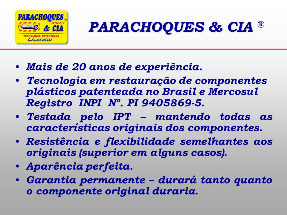 PARACHOQUES & CIA PARACHOQUES & CIA ® Mais de 20 anos de experiência. Tecnologia em restauração de componentes plásticos patenteada no Brasil e Mercos