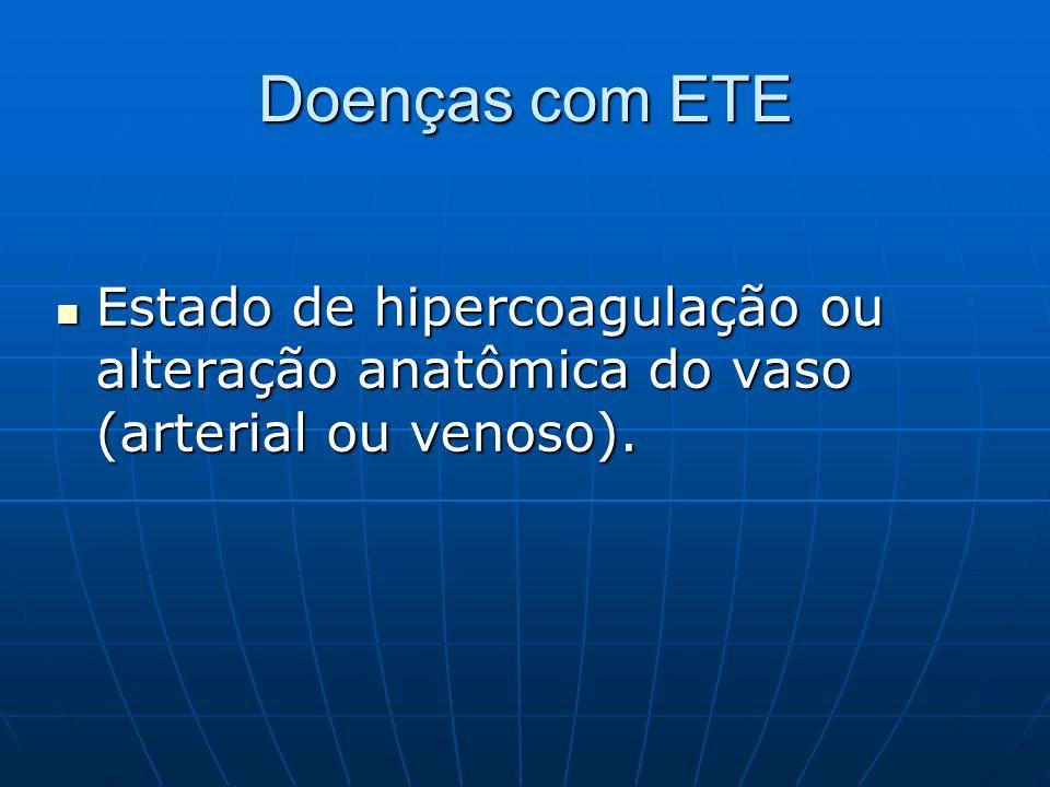 Doenças com ETE Estado de hipercoagulação ou alteração anatômica do vaso (arterial ou venoso). Estado de hipercoagulação ou alteração anatômica do vas