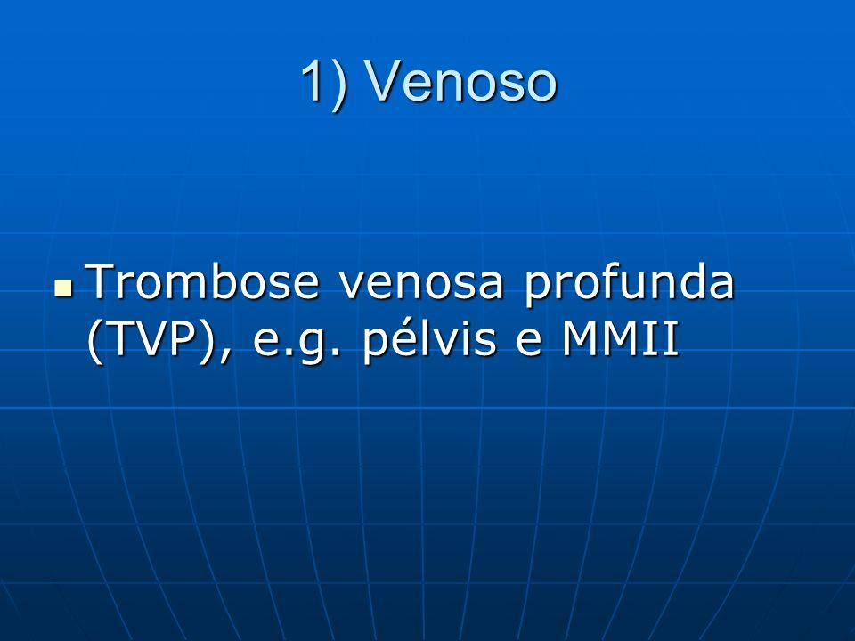 1) Venoso Trombose venosa profunda (TVP), e.g. pélvis e MMII Trombose venosa profunda (TVP), e.g. pélvis e MMII