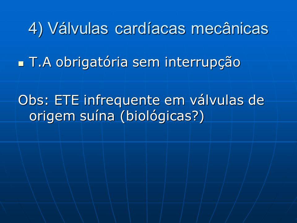 4) Válvulas cardíacas mecânicas T.A obrigatória sem interrupção T.A obrigatória sem interrupção Obs: ETE infrequente em válvulas de origem suína (biol