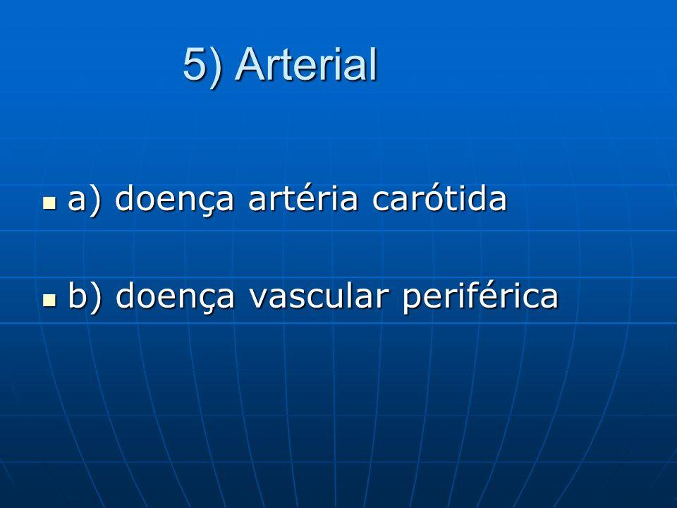 5) Arterial 5) Arterial a) doença artéria carótida a) doença artéria carótida b) doença vascular periférica b) doença vascular periférica