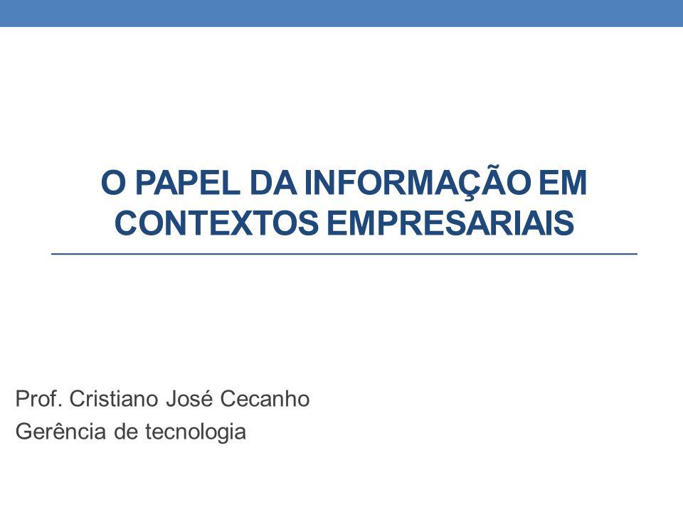 O PAPEL DA INFORMAÇÃO EM CONTEXTOS EMPRESARIAIS Prof. Cristiano José Cecanho Gerência de tecnologia