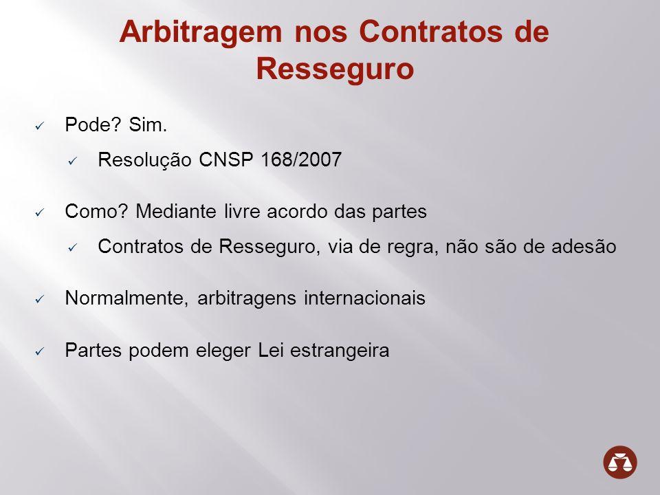 Arbitragem nos Contratos de Resseguro Pode? Sim. Resolução CNSP 168/2007 Como? Mediante livre acordo das partes Contratos de Resseguro, via de regra,