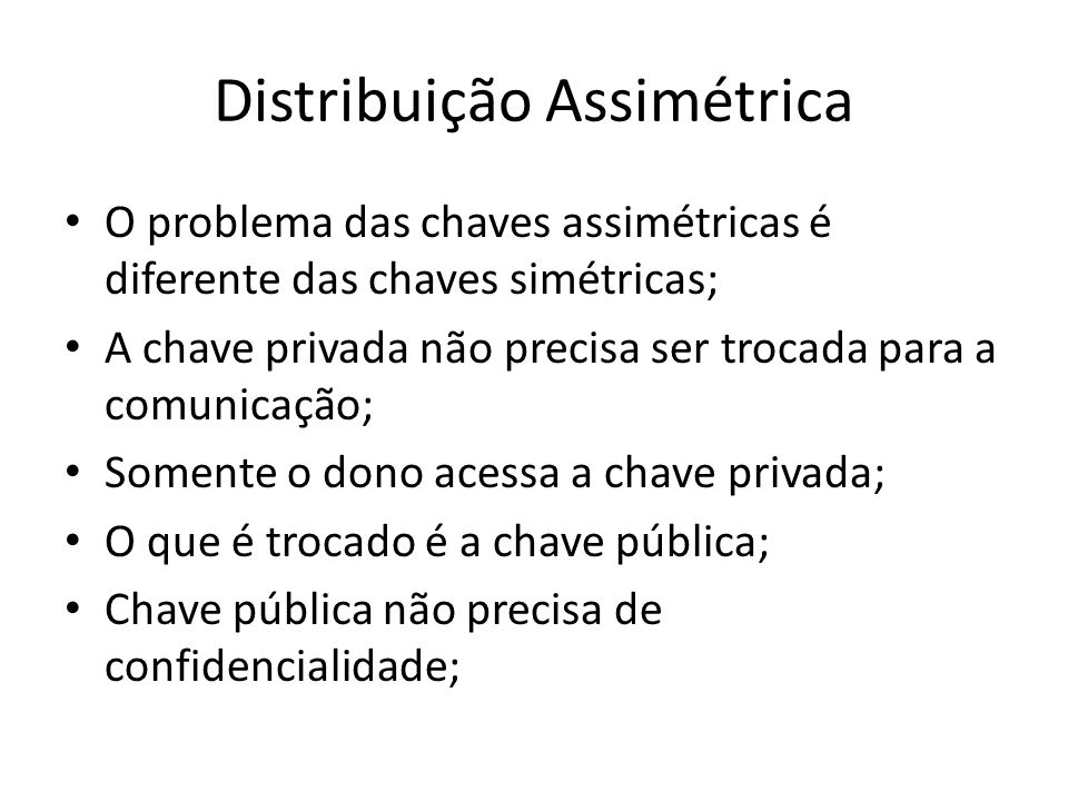 Distribuição Assimétrica O problema das chaves assimétricas é diferente das chaves simétricas; A chave privada não precisa ser trocada para a comunicação; Somente o dono acessa a chave privada; O que é trocado é a chave pública; Chave pública não precisa de confidencialidade;