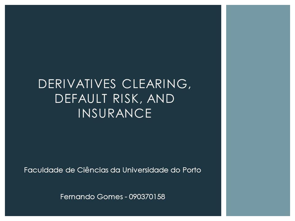 DERIVATIVES CLEARING, DEFAULT RISK, AND INSURANCE Faculdade de Ciências da Universidade do Porto Fernando Gomes - 090370158