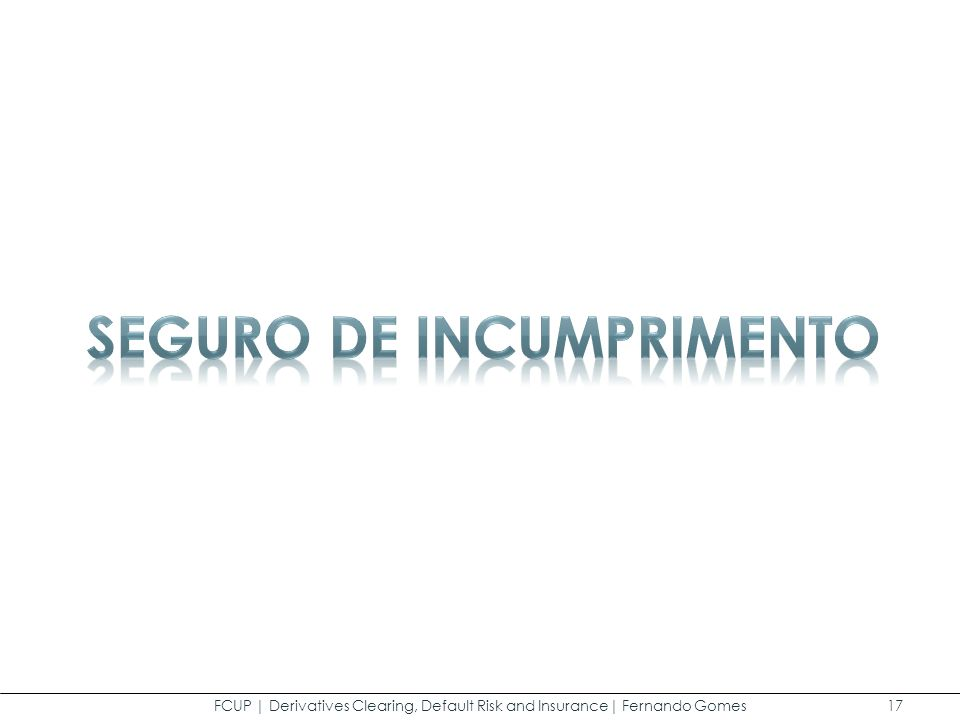 FCUP | Derivatives Clearing, Default Risk and Insurance| Fernando Gomes 17