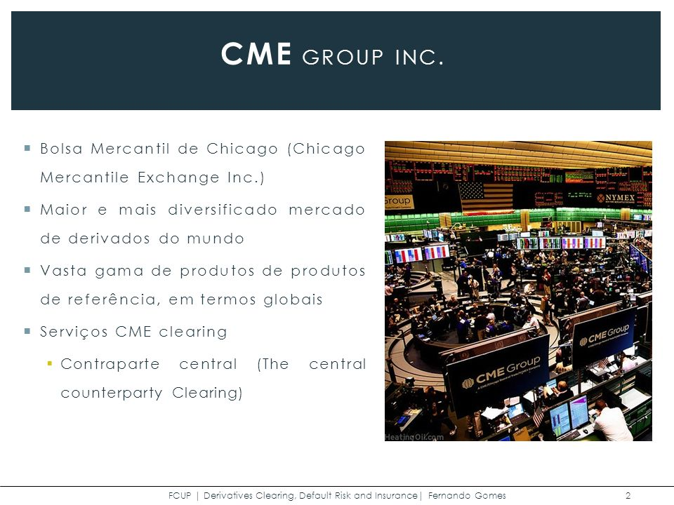 Bolsa Mercantil de Chicago (Chicago Mercantile Exchange Inc.) Maior e mais diversificado mercado de derivados do mundo Vasta gama de produtos de produtos de referência, em termos globais Serviços CME clearing Contraparte central (The central counterparty Clearing) FCUP | Derivatives Clearing, Default Risk and Insurance| Fernando Gomes 2 CME GROUP INC.