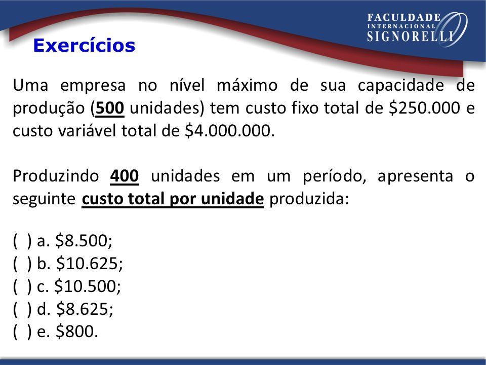 Uma empresa no nível máximo de sua capacidade de produção (500 unidades) tem custo fixo total de $250.000 e custo variável total de $4.000.000. Produz