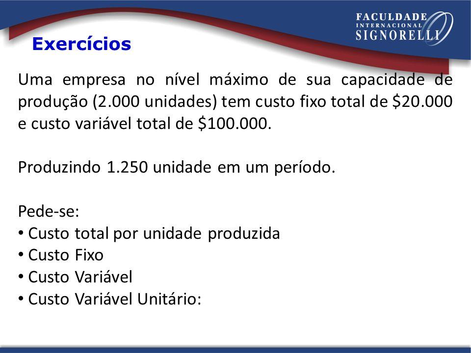 Exercícios Uma empresa no nível máximo de sua capacidade de produção (2.000 unidades) tem custo fixo total de $20.000 e custo variável total de $100.0