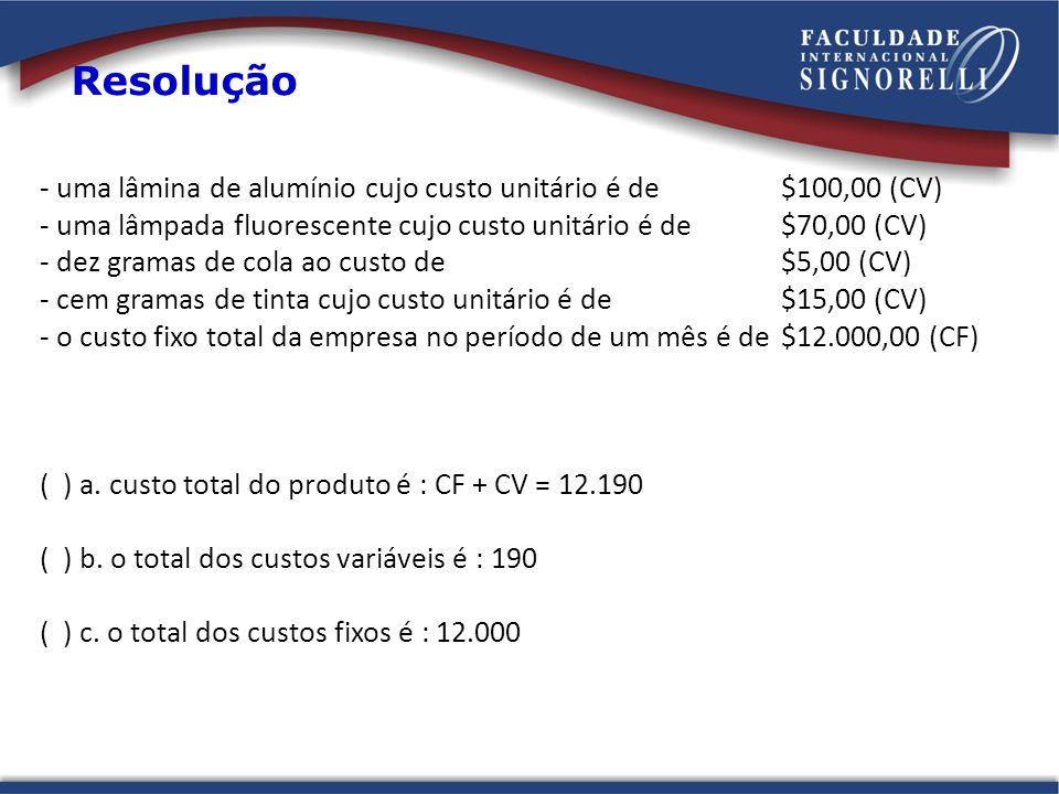 Resolução - uma lâmina de alumínio cujo custo unitário é de$100,00 (CV) - uma lâmpada fluorescente cujo custo unitário é de$70,00 (CV) - dez gramas de