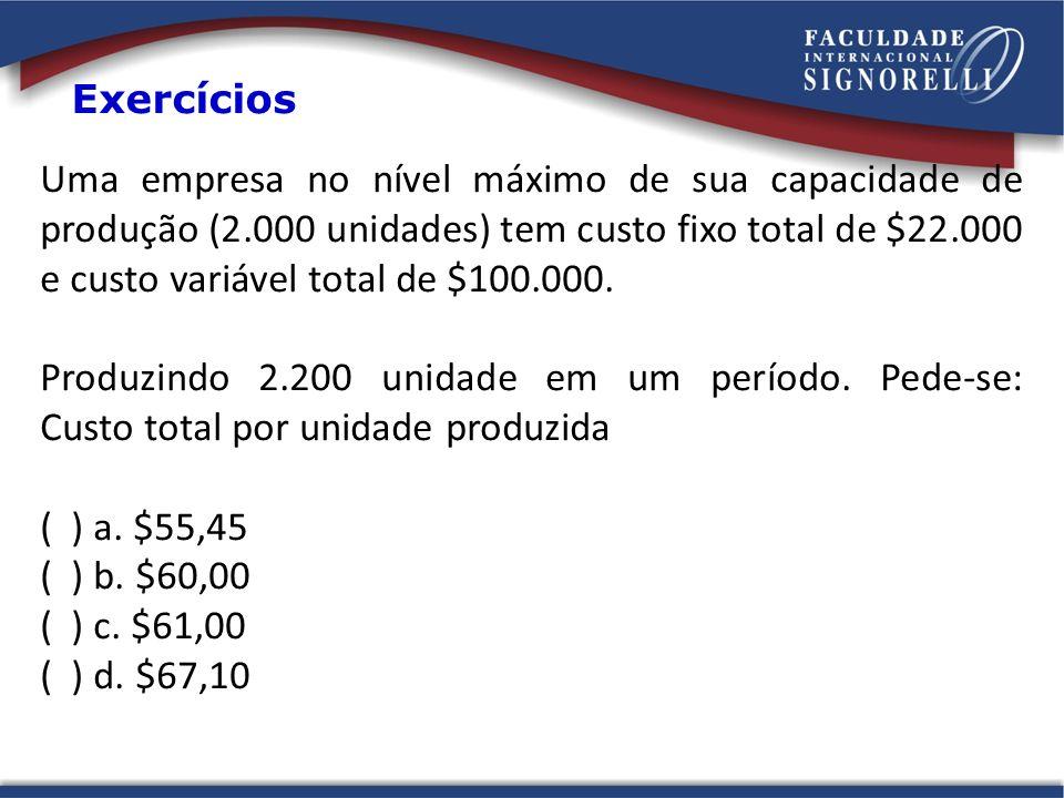 Uma empresa no nível máximo de sua capacidade de produção (2.000 unidades) tem custo fixo total de $22.000 e custo variável total de $100.000. Produzi