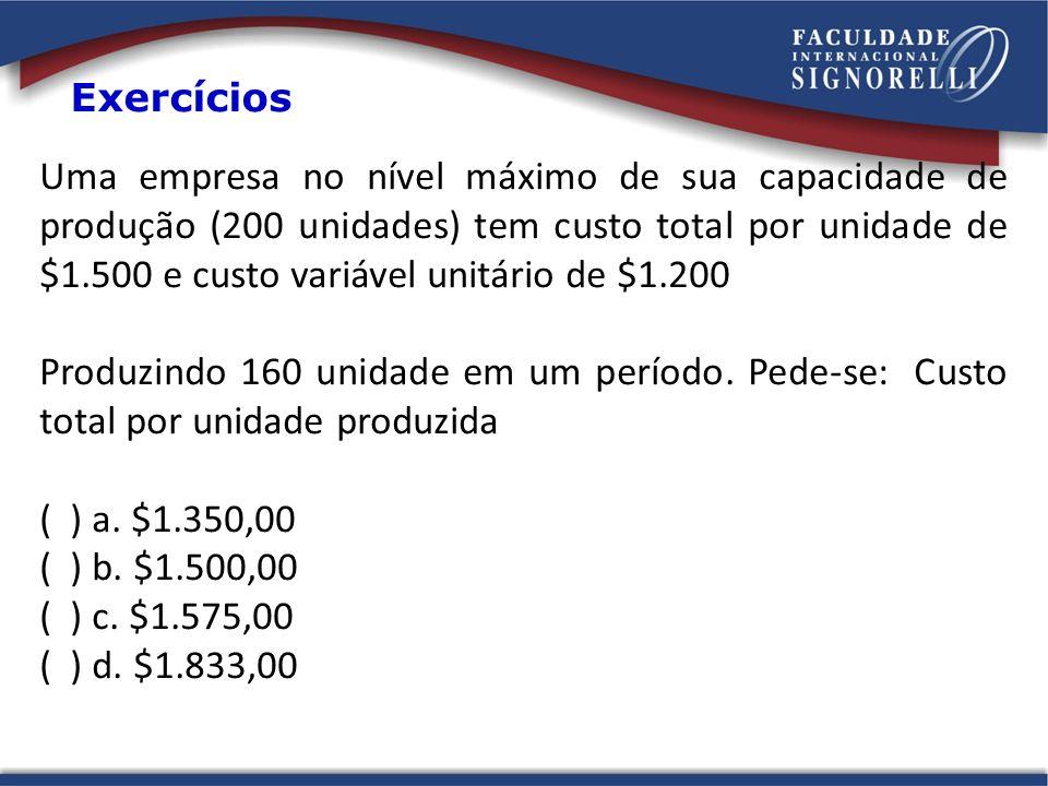 Exercícios Uma empresa no nível máximo de sua capacidade de produção (200 unidades) tem custo total por unidade de $1.500 e custo variável unitário de