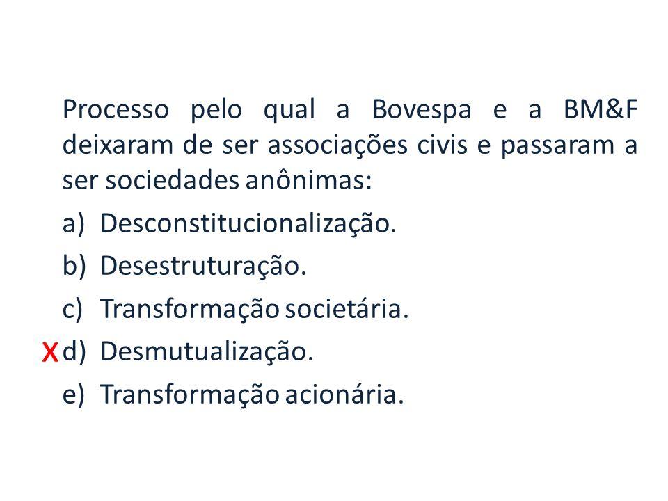 x Processo pelo qual a Bovespa e a BM&F deixaram de ser associações civis e passaram a ser sociedades anônimas: a)Desconstitucionalização. b)Desestrut