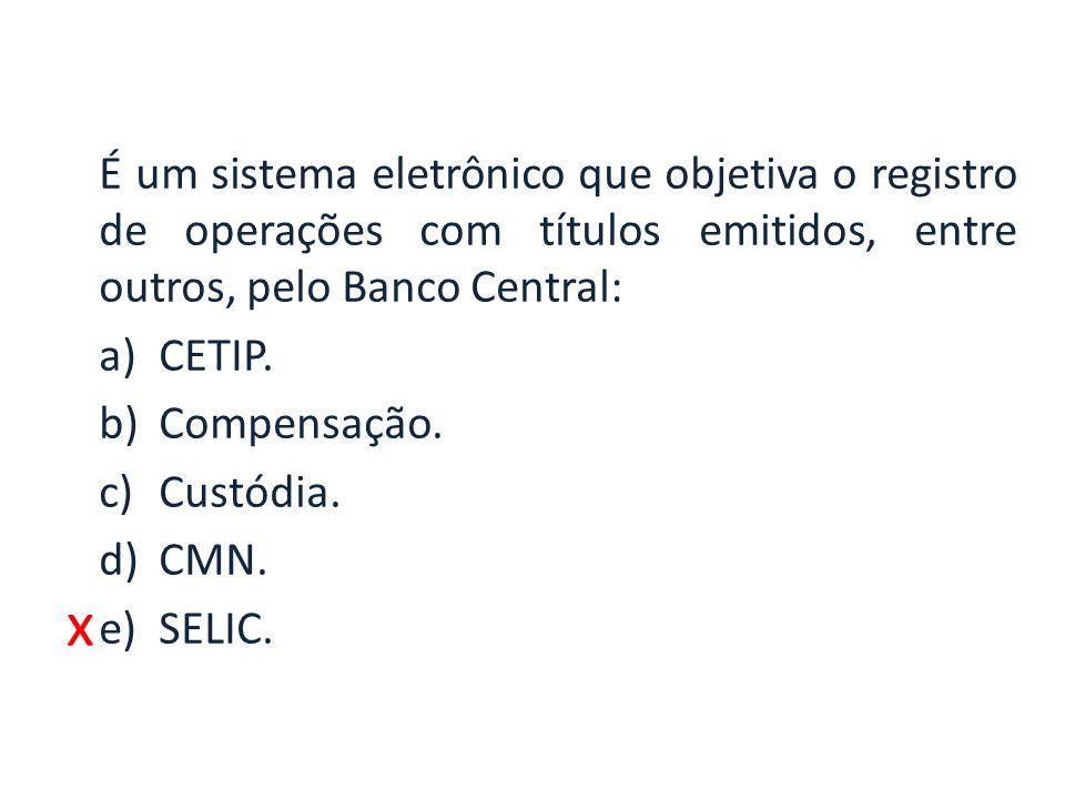 x É um sistema eletrônico que objetiva o registro de operações com títulos emitidos, entre outros, pelo Banco Central: a)CETIP. b)Compensação. c)Custó