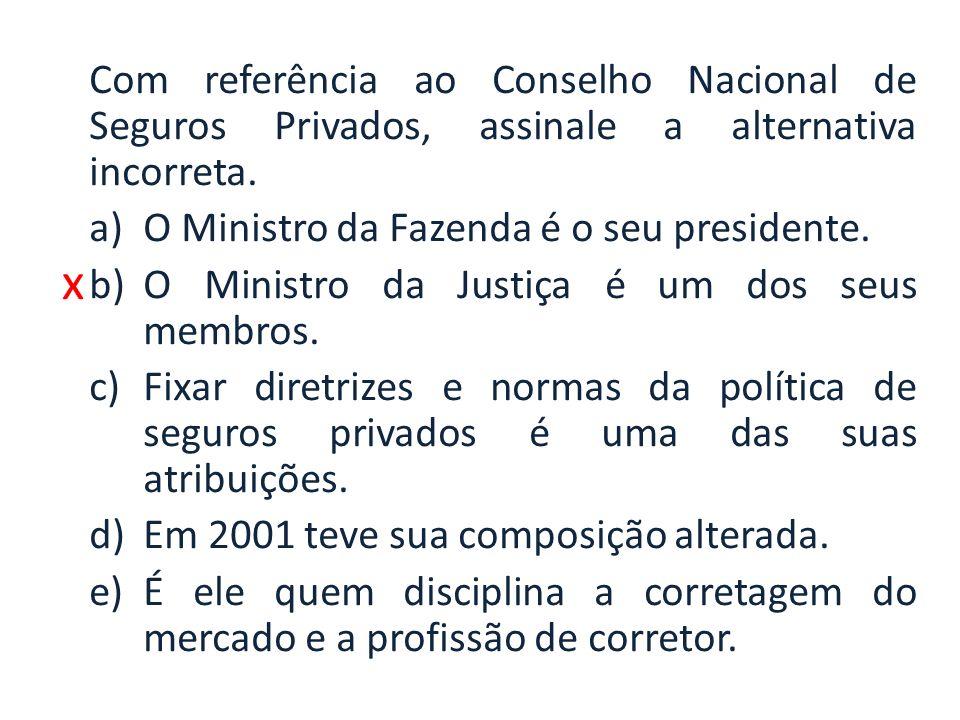 x Com referência ao Conselho Nacional de Seguros Privados, assinale a alternativa incorreta. a)O Ministro da Fazenda é o seu presidente. b)O Ministro