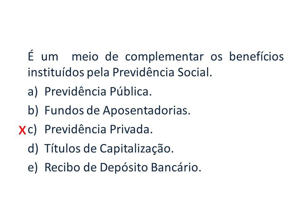 x É um meio de complementar os benefícios instituídos pela Previdência Social. a)Previdência Pública. b)Fundos de Aposentadorias. c)Previdência Privad