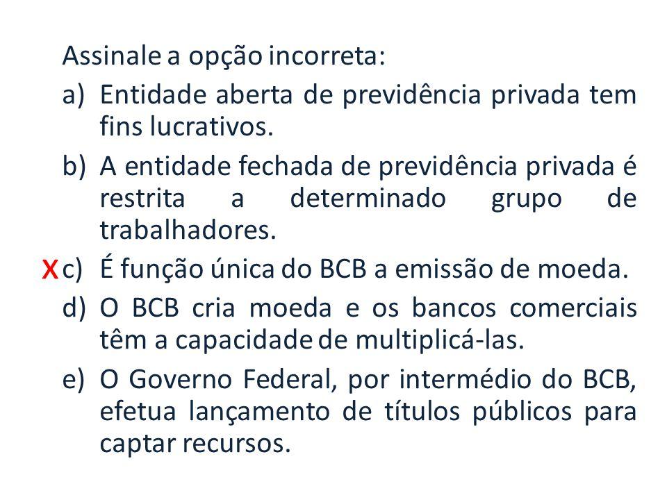 x Assinale a opção incorreta: a)Entidade aberta de previdência privada tem fins lucrativos. b)A entidade fechada de previdência privada é restrita a d