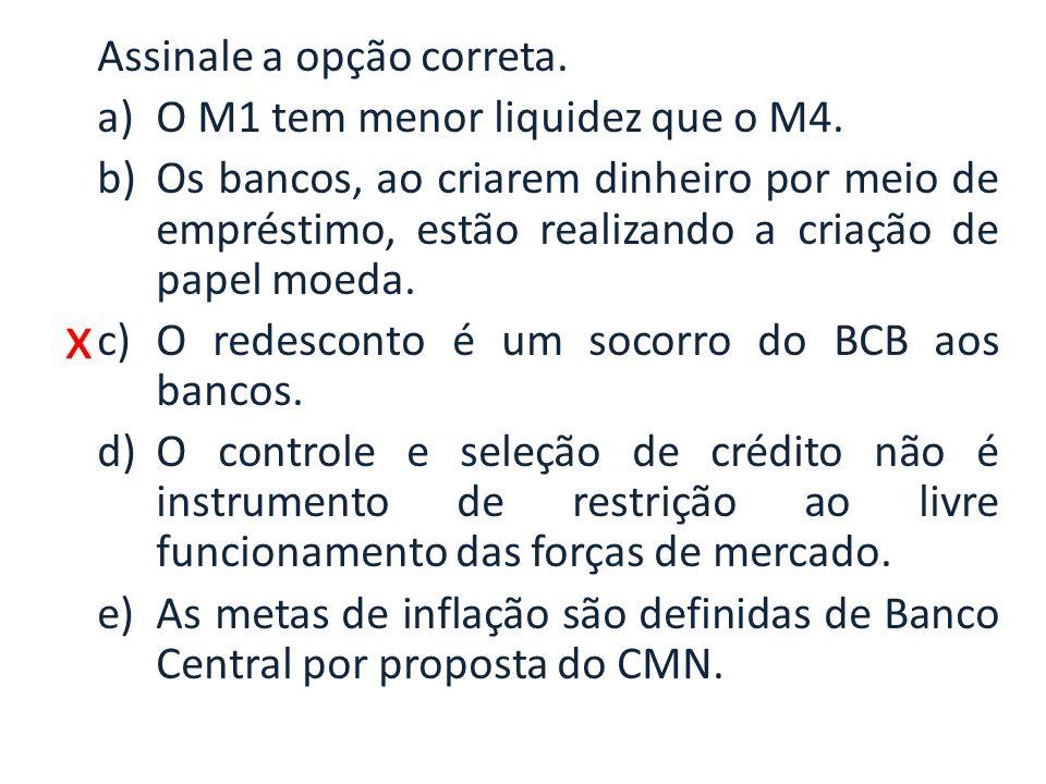 x Assinale a opção correta. a)O M1 tem menor liquidez que o M4. b)Os bancos, ao criarem dinheiro por meio de empréstimo, estão realizando a criação de
