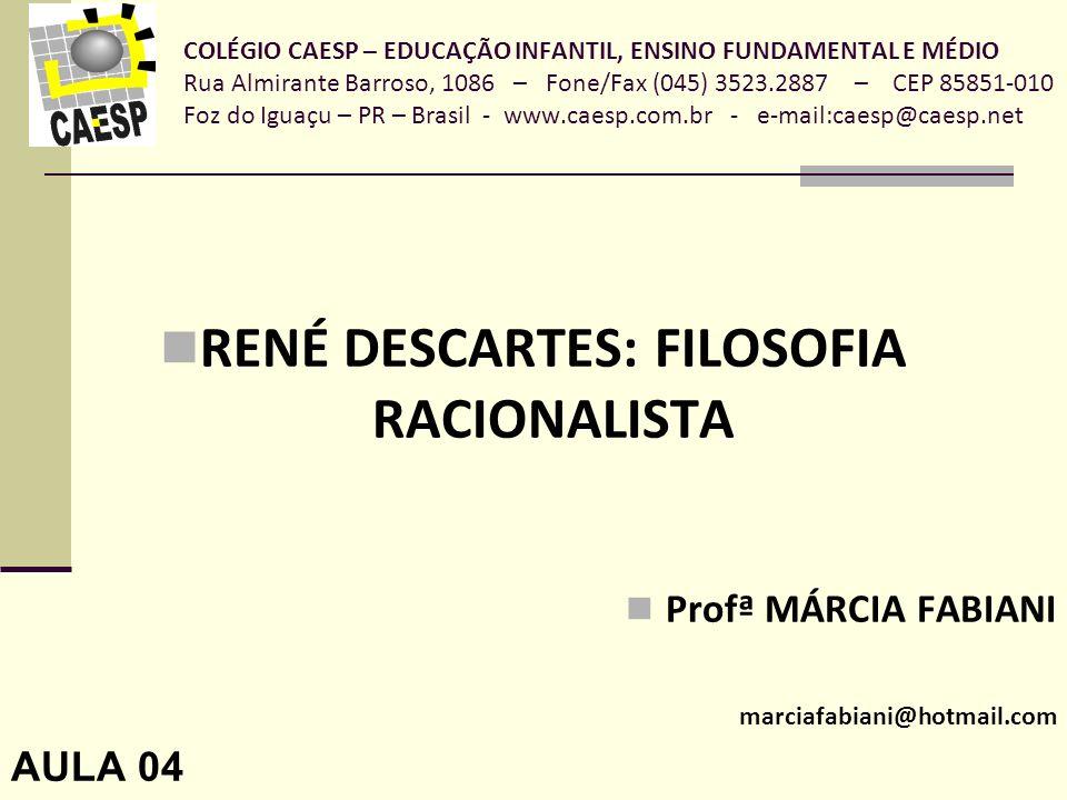 COLÉGIO CAESP – EDUCAÇÃO INFANTIL, ENSINO FUNDAMENTAL E MÉDIO Rua Almirante Barroso, 1086 – Fone/Fax (045) 3523.2887 – CEP 85851-010 Foz do Iguaçu – PR – Brasil - www.caesp.com.br - e-mail:caesp@caesp.net RENÉ DESCARTES: FILOSOFIA RACIONALISTA Profª MÁRCIA FABIANI marciafabiani@hotmail.com AULA 04