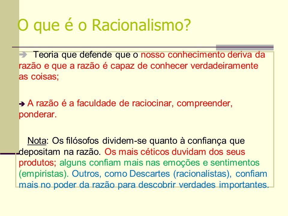 O que é o Racionalismo? Teoria que defende que o nosso conhecimento deriva da razão e que a razão é capaz de conhecer verdadeiramente as coisas; A raz