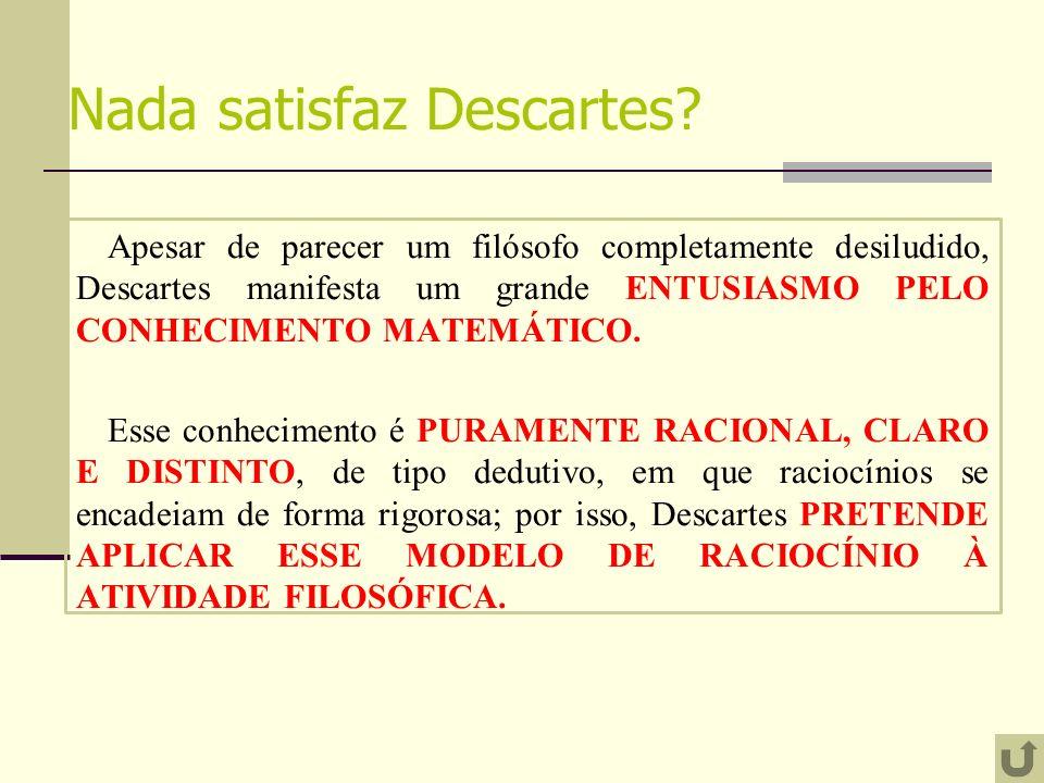 Nada satisfaz Descartes? Apesar de parecer um filósofo completamente desiludido, Descartes manifesta um grande ENTUSIASMO PELO CONHECIMENTO MATEMÁTICO
