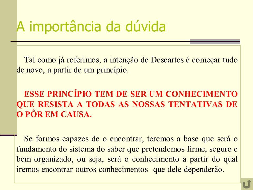 A importância da dúvida Tal como já referimos, a intenção de Descartes é começar tudo de novo, a partir de um princípio. ESSE PRINCÍPIO TEM DE SER UM