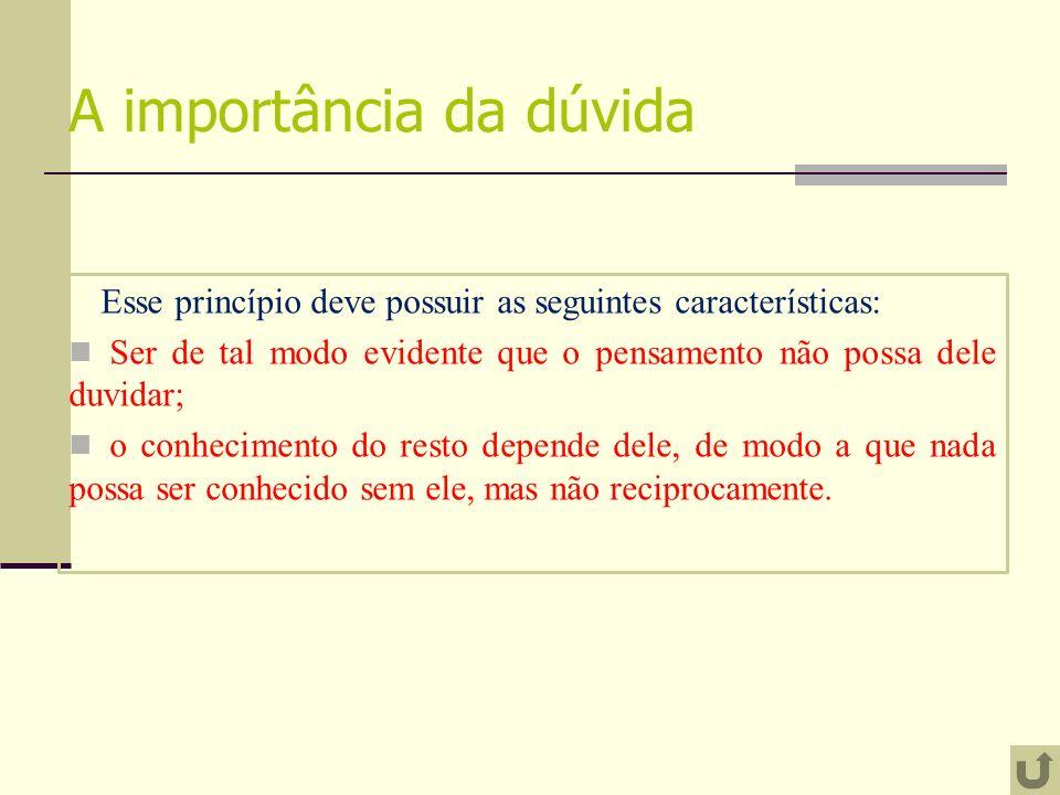 A importância da dúvida Esse princípio deve possuir as seguintes características: Ser de tal modo evidente que o pensamento não possa dele duvidar; o