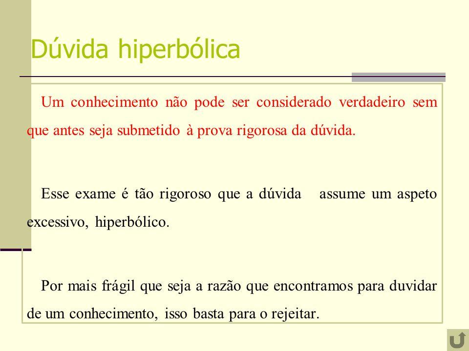 Dúvida hiperbólica Um conhecimento não pode ser considerado verdadeiro sem que antes seja submetido à prova rigorosa da dúvida. Esse exame é tão rigor