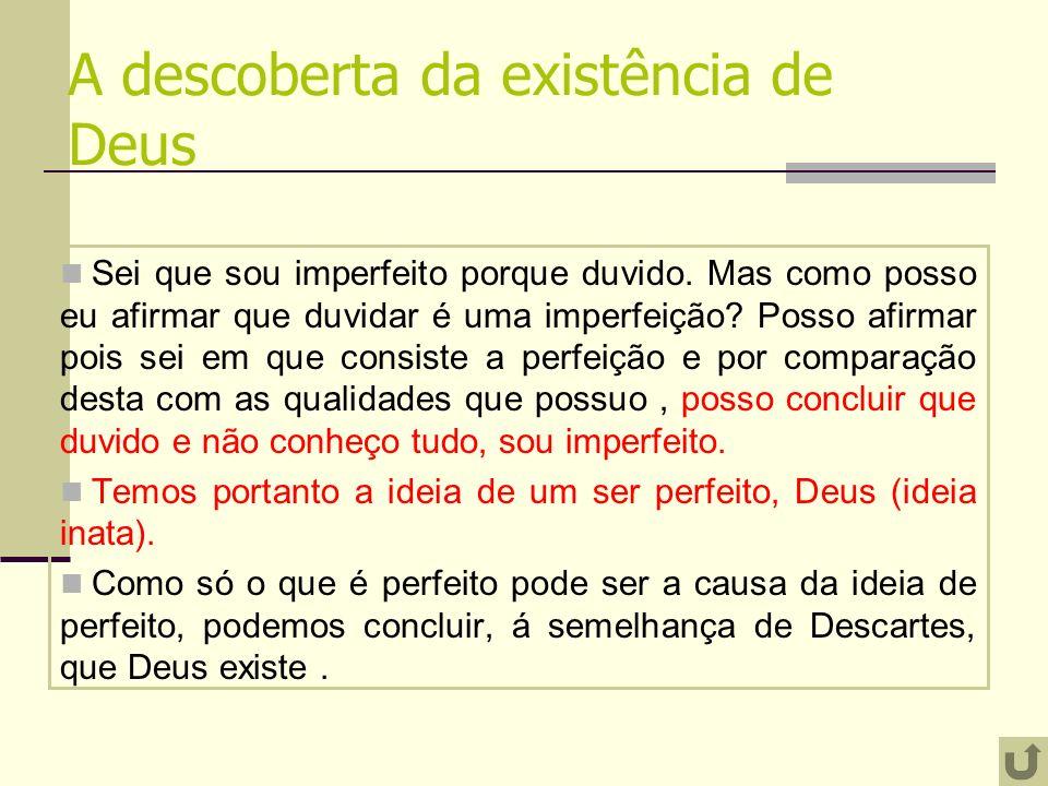 A descoberta da existência de Deus Sei que sou imperfeito porque duvido. Mas como posso eu afirmar que duvidar é uma imperfeição? Posso afirmar pois s
