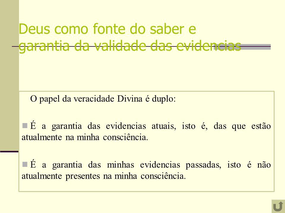 Deus como fonte do saber e garantia da validade das evidencias O papel da veracidade Divina é duplo: É a garantia das evidencias atuais, isto é, das que estão atualmente na minha consciência.