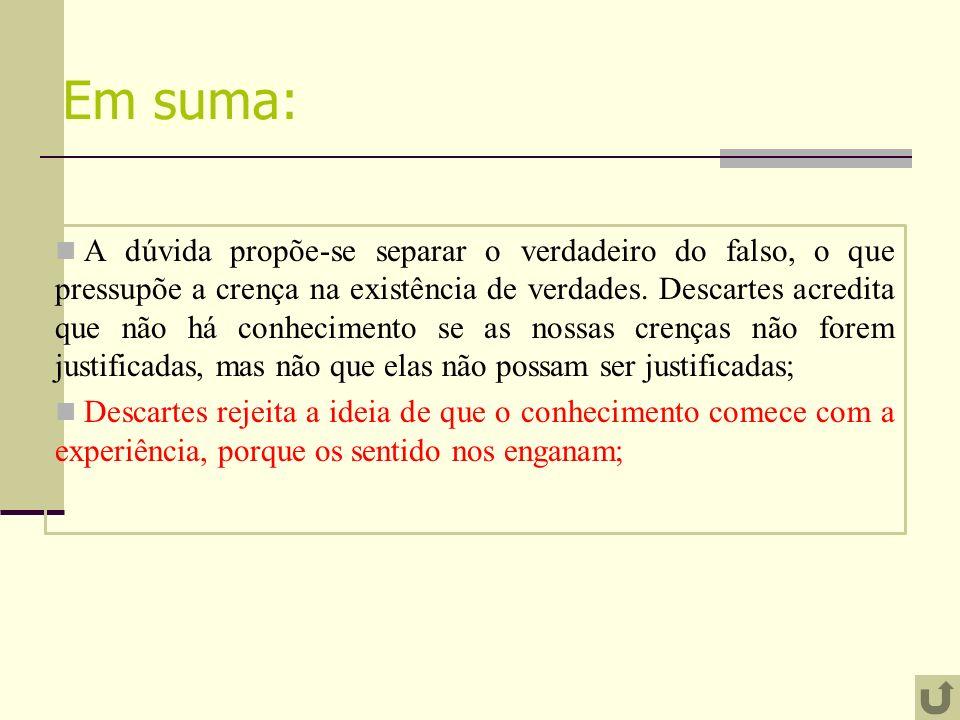 Em suma: A dúvida propõe-se separar o verdadeiro do falso, o que pressupõe a crença na existência de verdades. Descartes acredita que não há conhecime