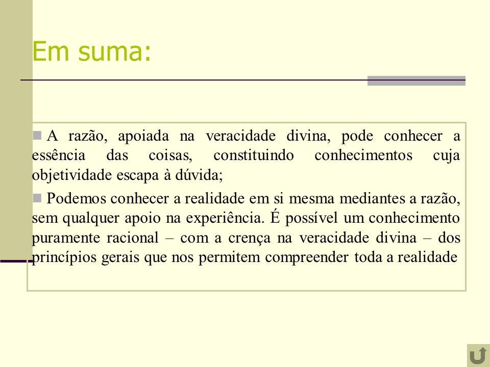 Em suma: A razão, apoiada na veracidade divina, pode conhecer a essência das coisas, constituindo conhecimentos cuja objetividade escapa à dúvida; Pod