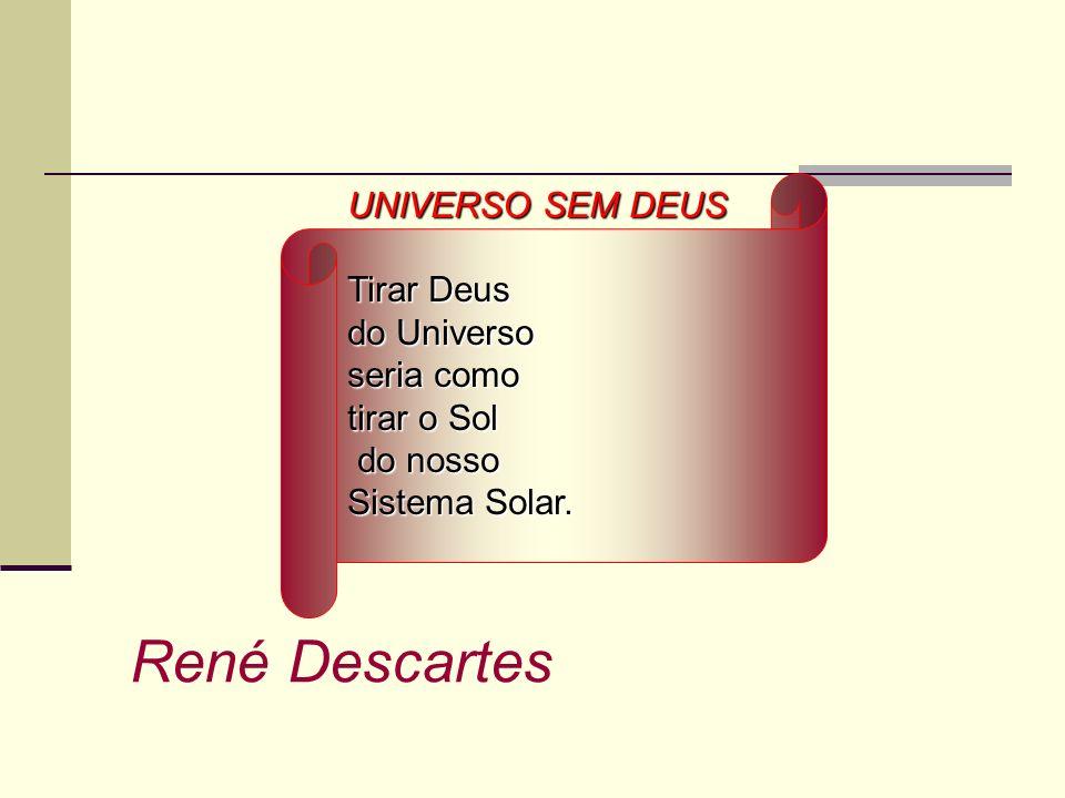 UNIVERSO SEM DEUS Tirar Deus do Universo seria como tirar o Sol do nosso do nosso Sistema Solar. René Descartes