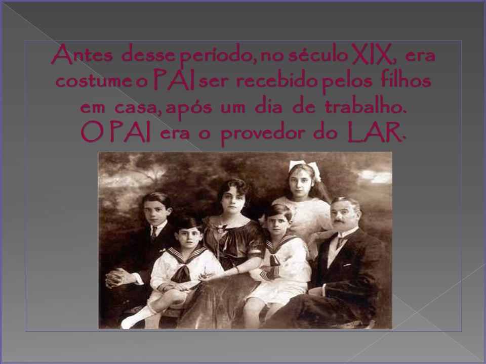 Antes desse período, no século XIX, era costume o PAI ser recebido pelos filhos em casa, após um dia de trabalho.