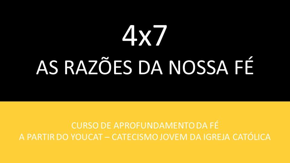 4x7 AS RAZÕES DA NOSSA FÉ CURSO DE APROFUNDAMENTO DA FÉ A PARTIR DO YOUCAT – CATECISMO JOVEM DA IGREJA CATÓLICA