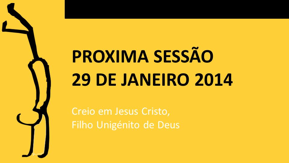 PROXIMA SESSÃO 29 DE JANEIRO 2014 Creio em Jesus Cristo, Filho Unigénito de Deus