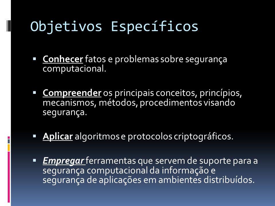 Objetivos Específicos Conhecer fatos e problemas sobre segurança computacional. Compreender os principais conceitos, princípios, mecanismos, métodos,