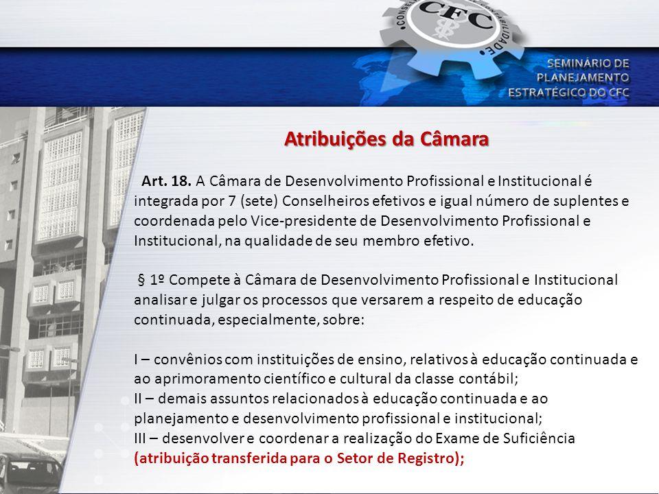Atribuições da Câmara Art. 18. A Câmara de Desenvolvimento Profissional e Institucional é integrada por 7 (sete) Conselheiros efetivos e igual número