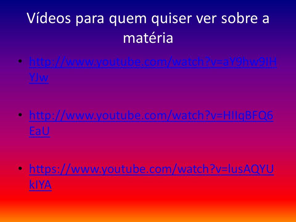 Vídeos para quem quiser ver sobre a matéria http://www.youtube.com/watch?v=aY9hw9IH YJw http://www.youtube.com/watch?v=aY9hw9IH YJw http://www.youtube
