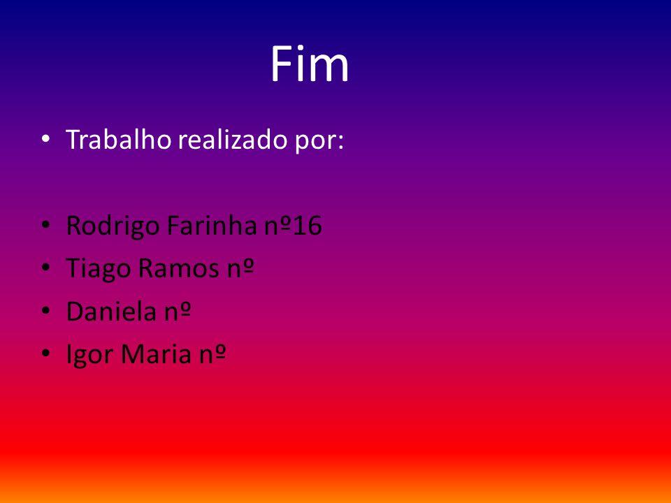 Fim Trabalho realizado por: Rodrigo Farinha nº16 Tiago Ramos nº Daniela nº Igor Maria nº