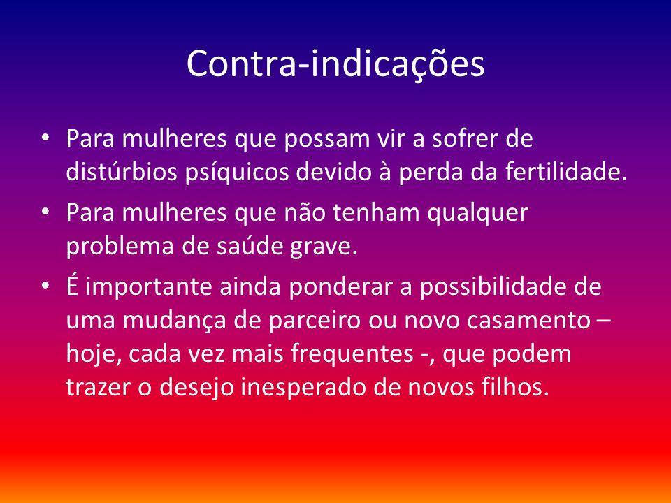 Contra-indicações Para mulheres que possam vir a sofrer de distúrbios psíquicos devido à perda da fertilidade. Para mulheres que não tenham qualquer p