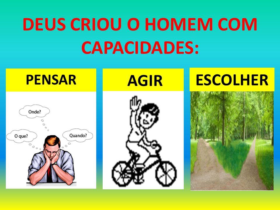 PENSAR ESCOLHER DEUS CRIOU O HOMEM COM CAPACIDADES: AGIR