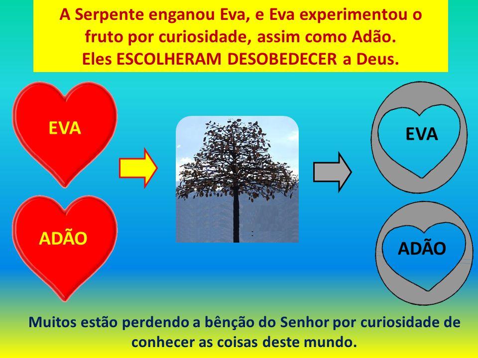 ADÃO EVA ADÃO A Serpente enganou Eva, e Eva experimentou o fruto por curiosidade, assim como Adão. Eles ESCOLHERAM DESOBEDECER a Deus. Muitos estão pe