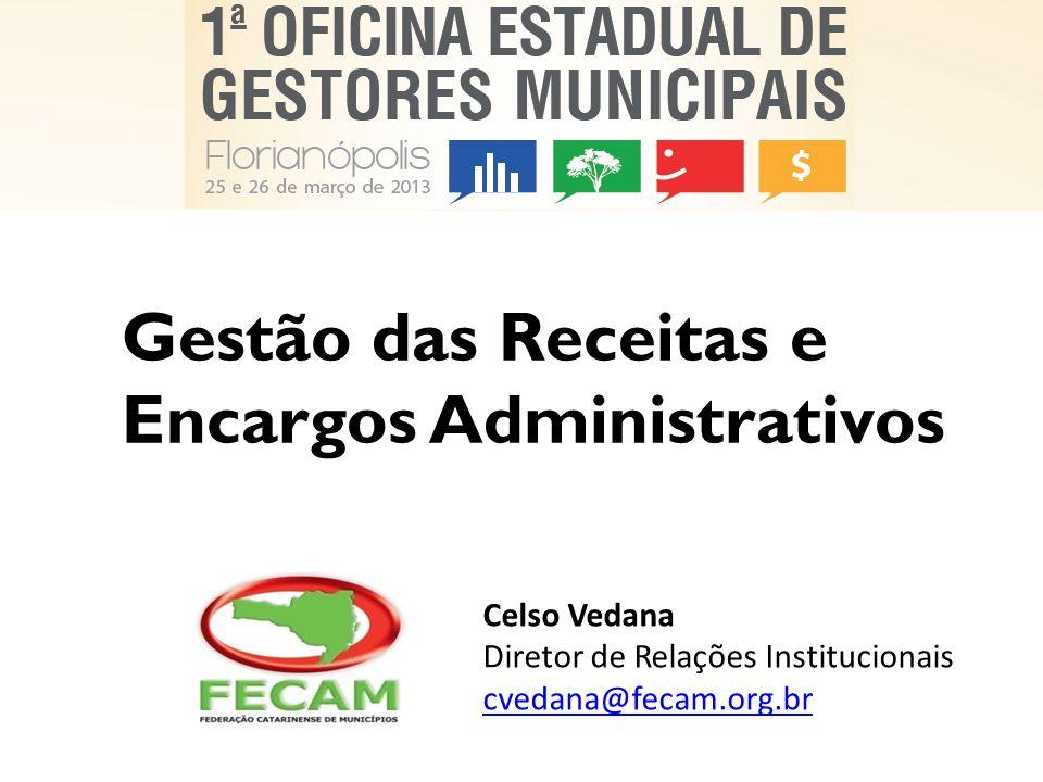 Gestão das Receitas e Encargos Administrativos Celso Vedana Diretor de Relações Institucionais cvedana@fecam.org.br