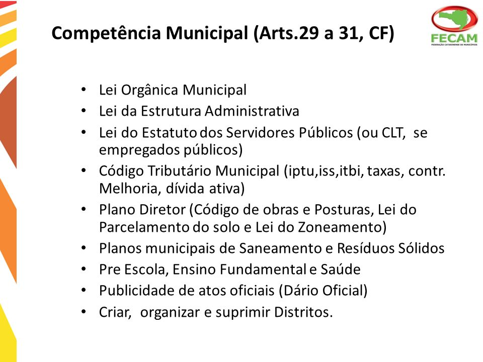 Competência Municipal (Arts.29 a 31, CF) Lei Orgânica Municipal Lei da Estrutura Administrativa Lei do Estatuto dos Servidores Públicos (ou CLT, se em